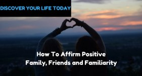 How To Affirm Positive Family, Friends and Familiarity