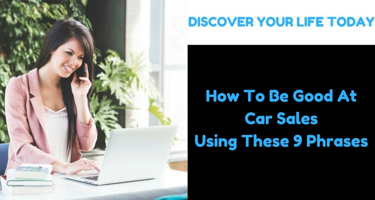 How To Be Good At Car Sales Using These 9 Phrases