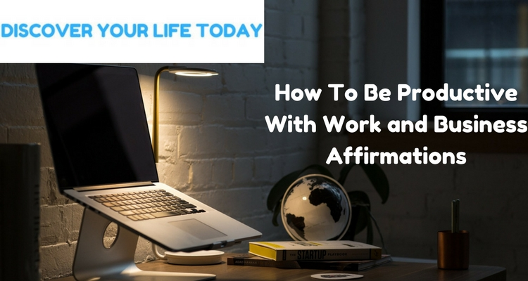 How To Be Productive With Work and Business Affirmations