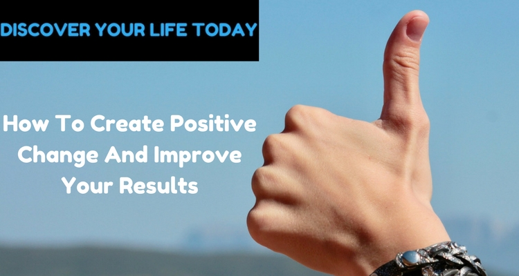 How To Create Positive Change And Improve Your Results