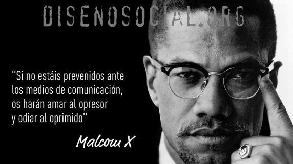 """""""Si no estáis prevenidos ante los Medios de Comunicación, os harán amar al opresor y odiar al oprimido"""""""