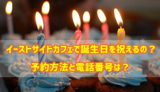 イーストサイドカフェで誕生日を祝えるの?予約方法と電話番号は?