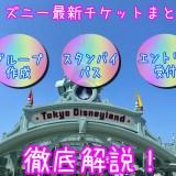 ディズニー最新チケットまとめ!グループ作成・スタンバイパス・エントリー受付を徹底解説!