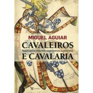 Cavaleiros e Cavalaria – Ideologia, práticas e rituais aristocráticos em Portugal nos Séculos XIV e XV