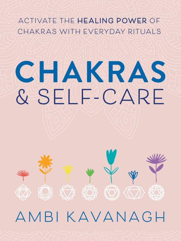 Chakras & Self-Care : Activate the Healing Power of Chakras with Everyday Rituals
