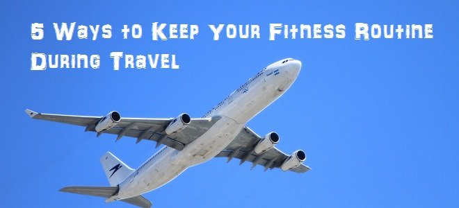 5 Ways to Keep Your Fitness Routine During Travel