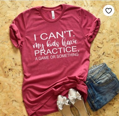 Sports mom t-shirt. I can't. My kids have practice.