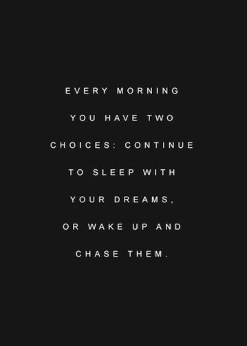 Every morning you have two choices. Continue to sleep with your dreams, or wake up and chase them.