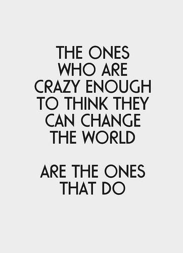 The ones who are crazy enough to think they can change the world. Are the ones that do.