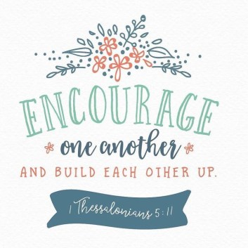 Encourage one another and build each other up. - 1 Thessalonians 5:11