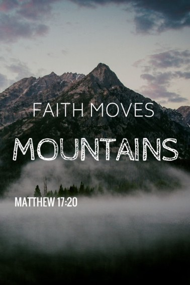 Faith moves mountains. - Matthew 17:20
