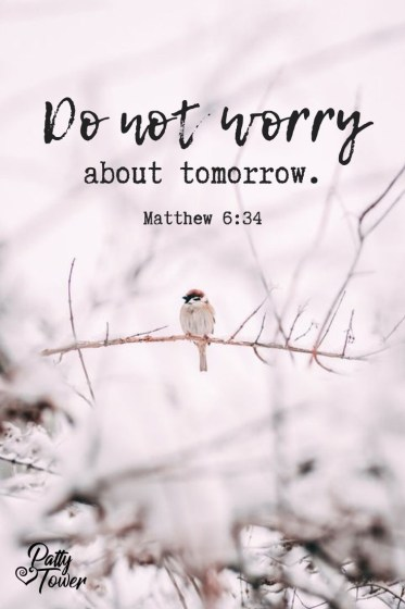 Do not worry about tomorrow. -Matthew 6:34