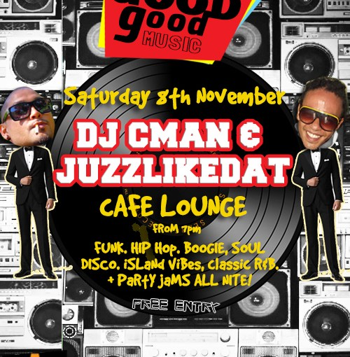 GOOD GOOD MUSIC – CMAN & JUZZLIKEDAT @ CAFE LOUNGE SATURDAY 8TH NOVEMBER