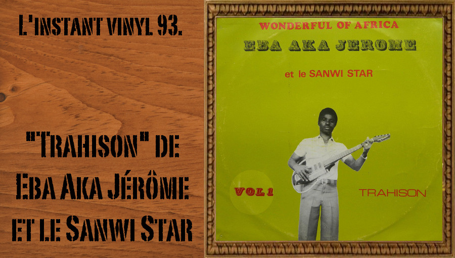 L'instant vinyl, Eba Aka Jérôme, Ebaaka, soukous, soukous ivoirien, Sanwi Star, Trahison, tubes des années 70, tubes ivoirien, Disco-Papa