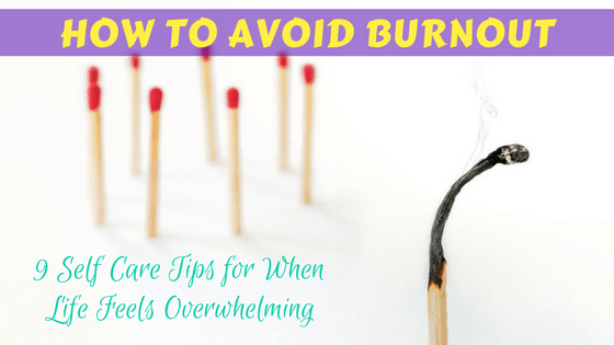 How to Avoid Burnout: 9 Self Care Tips for When Life Feels
