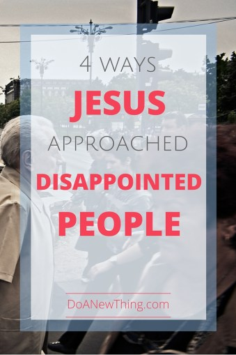 Jesus dealt with an awful lot of disappointed people. 4 ways He approached them to preserve relationships