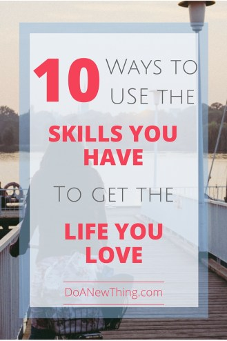 Using the skills you have to create a life you love may sound like a lofty feat. But the skills you have may be your most valuable asset.