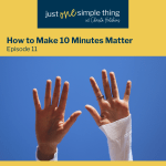 Episode 11:  How to Make 10 Minutes Matter