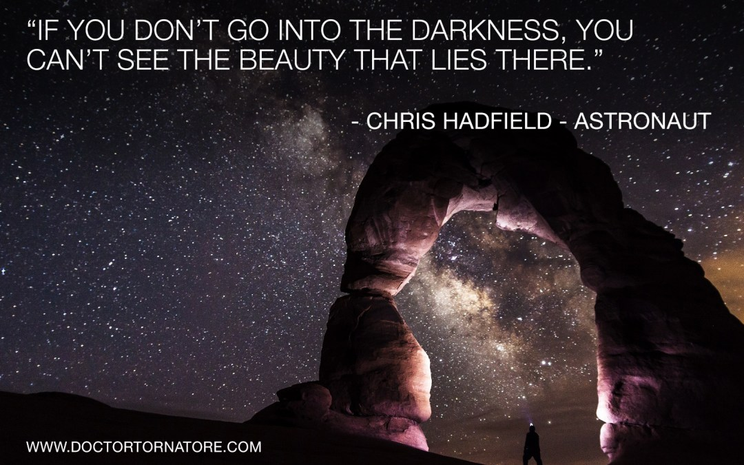"""If you don't go into the darkness, you can't see the beauty that lies there."" Chris Hadfield—Astronaut"