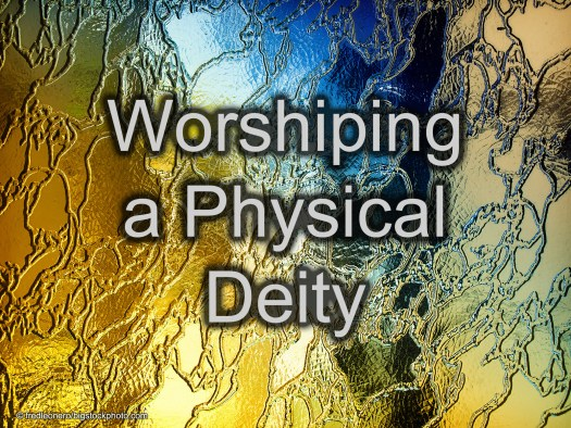Worshiping a Physical Deity