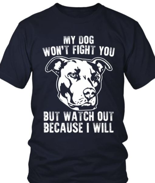 My Dog Won't Fight You But I Will Shirt