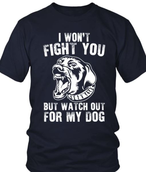 My Dog Will Fight You Shirt