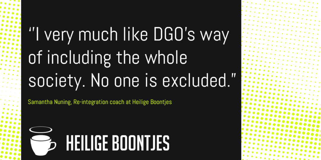 """''I very much like DGO's way of including the whole society. No one is excluded.""""  Samantha Nuning, Re-integration coach at Heilige Boontjes"""
