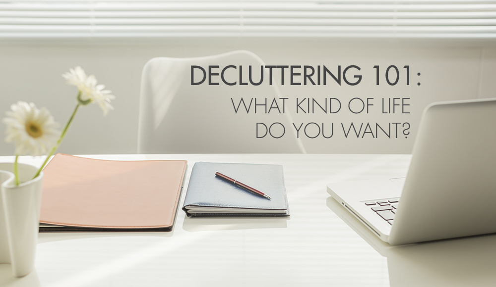 Decluttering 101: What Kind of Life Do You Want?