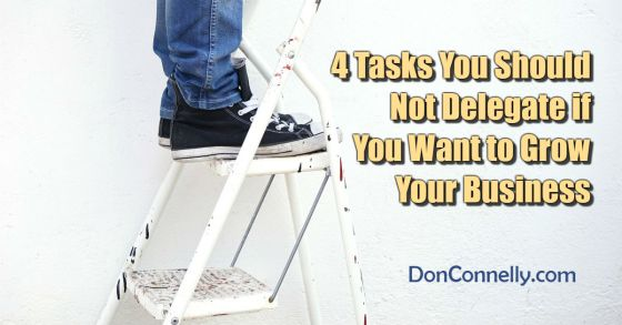 4 Tasks You Should Not Delegate if You Want to Grow Your Business