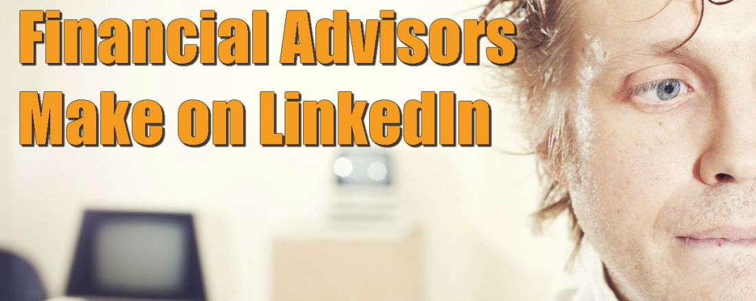 5 Grave Mistakes Financial Advisors Make on LinkedIn