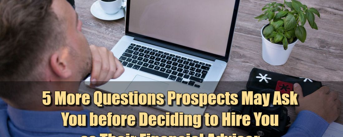 5 More Questions Prospects May Ask You before Deciding to Hire You as Their Financial Advisor