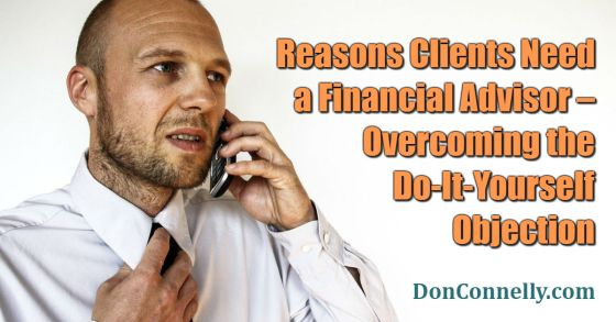 Reasons Clients Need a Financial Advisor – Overcoming the Do-It-Yourself Objection