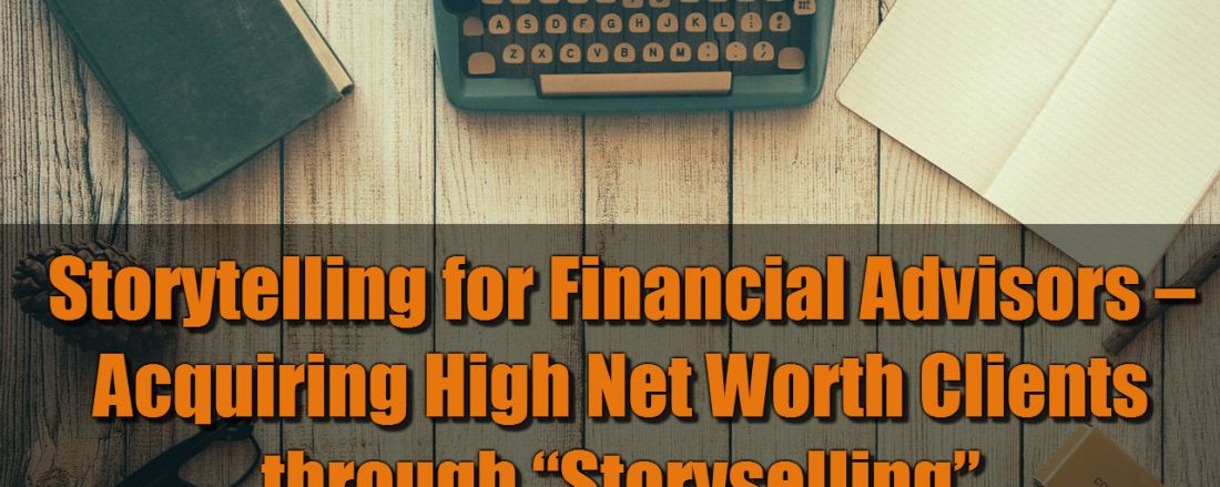 "Storytelling for Financial Advisors – Acquiring High Net Worth Clients through ""Storyselling"""