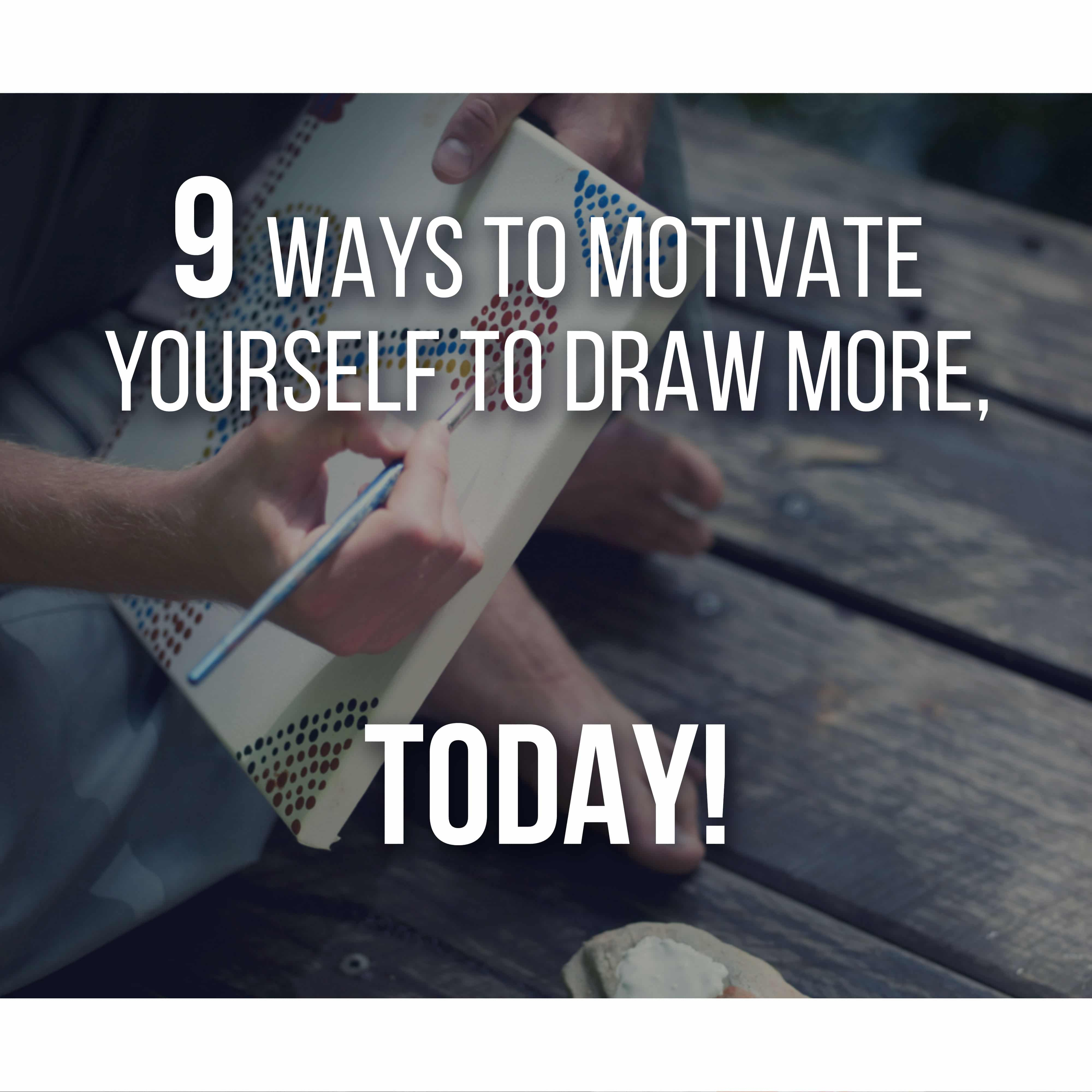 Here are 9 Ways and Techniques that you can use to keep yourself motivated to Draw.