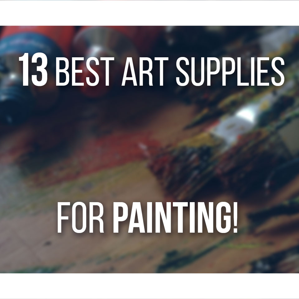 13 Best Art Supplies For Painting That You Must Have - Start painting easily with this list of recommended art supplies!