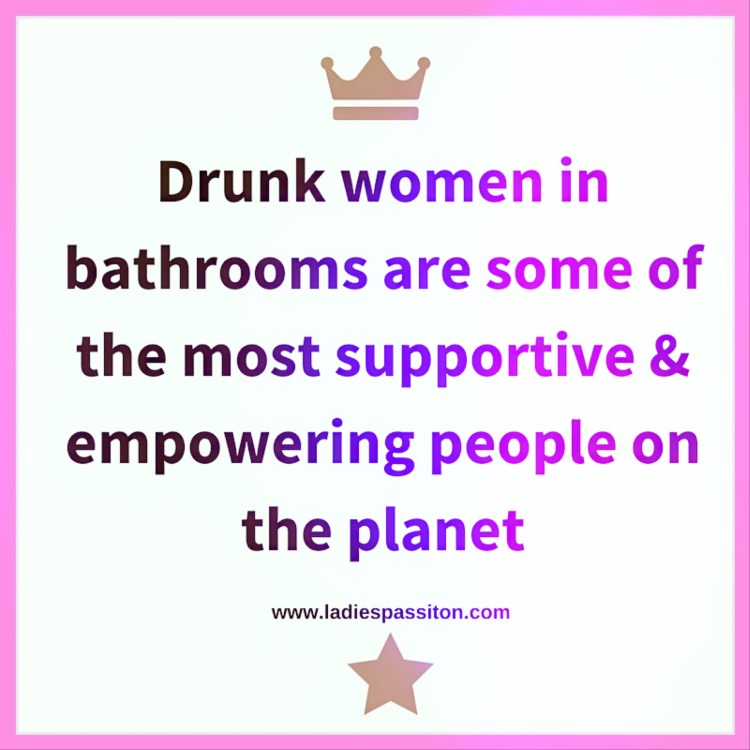 Drunk women in bathrooms/ quotes to live by/ funny quote women/