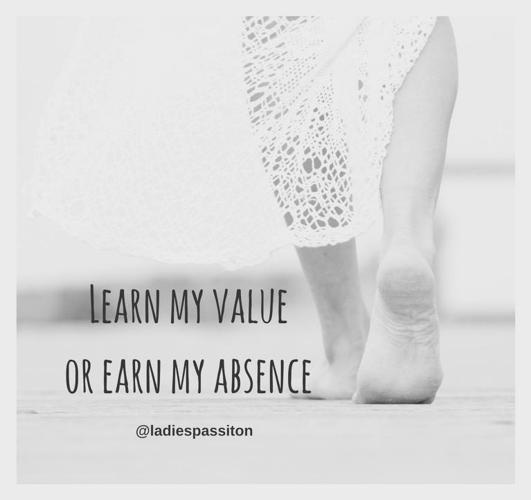 LEARN MY VALUE OR EARN MY ABSENCE