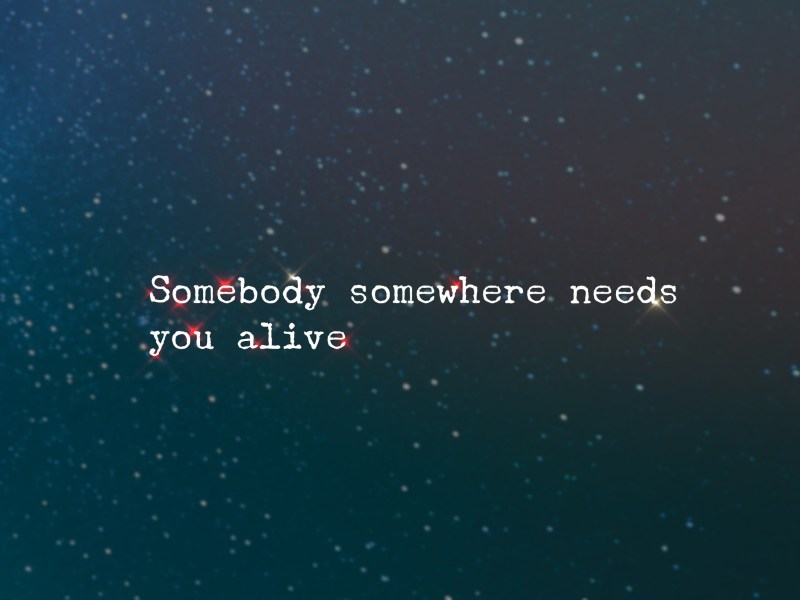 Somebody somewhere needs you alive/ suicide/