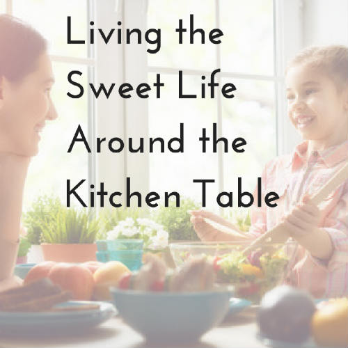 Living the Sweet Life Around the Kitchen Table