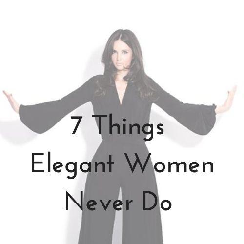 7 Things Elegant Women Never Do
