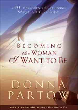 Becoming The Woman I Want To Be by Donna Partow