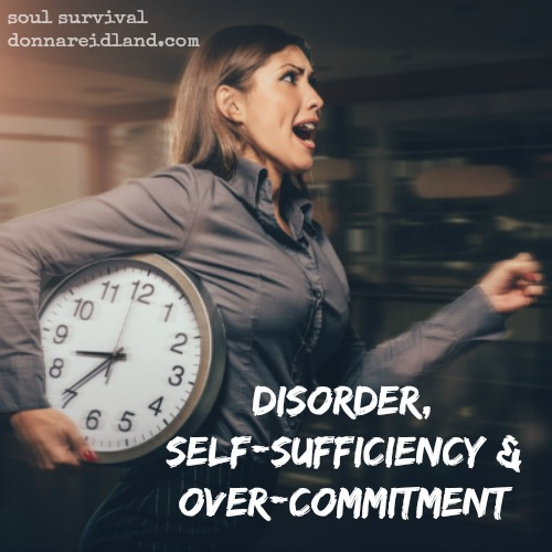 Disorder, Self-Sufficiency & Over-Commitment - Do you struggle with disorder, over-commitment, and self-sufficiency? Do you ever feel like God isn't taking care of things on your schedule? Could your frustration and stress stem from a common problem?