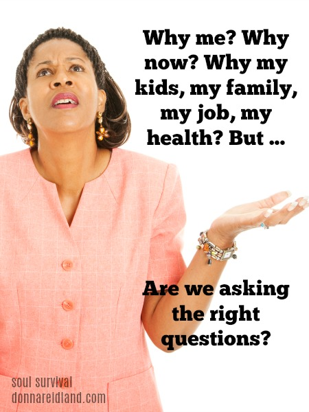 """Why Me? Why Now? Why My Family? - """"Why me?"""" It's a question that is often on our lips. Why is this happening? Why me? Why now? Why my kids, my family, my job, my health? But ... are we asking the right questions?"""