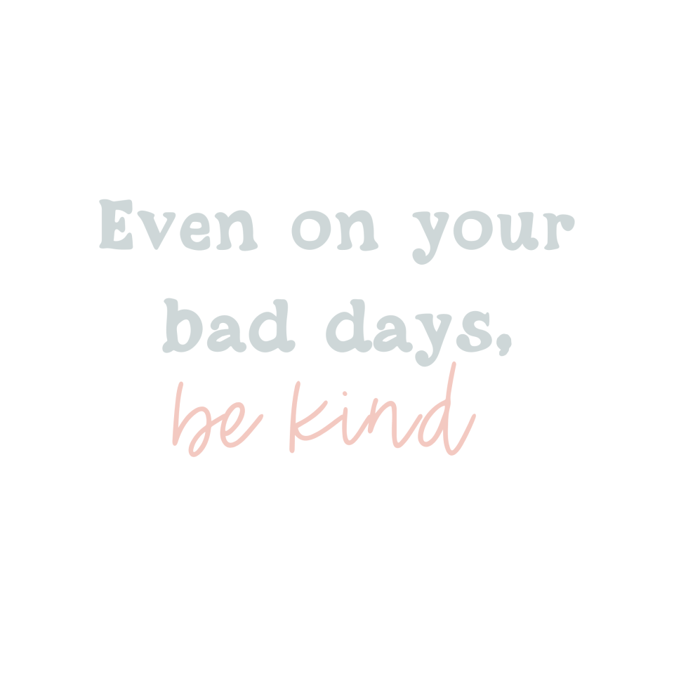Even on your bad days, be kind
