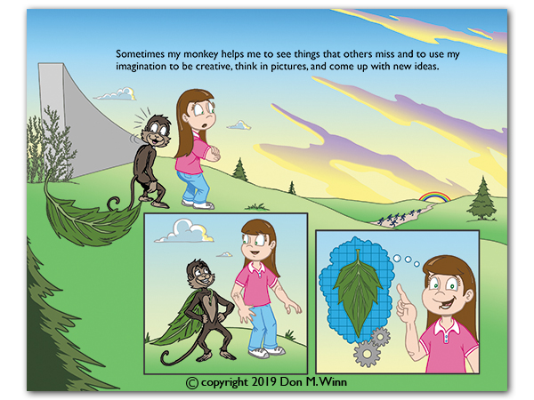 Anna realizes that her often troublesome monkey companion (a.k.a. dyslexia or other learning challenges) also helps her be very creative and to think in pictures. From the book There's a Monkey in My Backpack! by Don M. Winn.