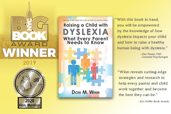 Announcement showing that they book Raising a Child with Dyslexia: What Every Parent Needs to Know by Don M. Winn won the 2019 NYC Big Book Award and the 2020 Eric Hoffer Award Honorable Mention. This book shows parents and educators how to provide emotional support for kids with dyslexia.
