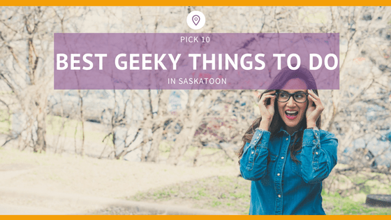 best geeky things to do in saskatoon)