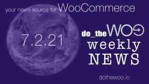 WooCommerce News Podcast July 2 2021