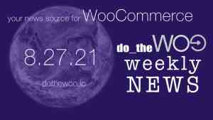 WooCommerce News Podcast August 27 2021