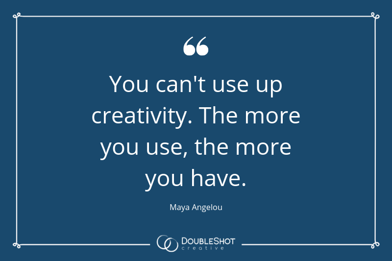 You can't use up creativity. The more you use, the more you have. - Maya Angelou